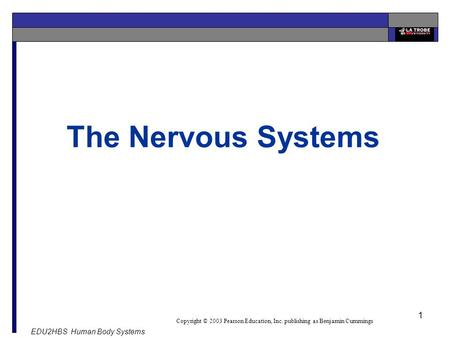 EDU2HBS Human Body Systems 1 Copyright © 2003 Pearson Education, Inc. publishing as Benjamin Cummings The Nervous Systems.