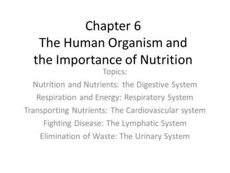 Chapter 6 The Human Organism and the Importance of Nutrition Topics: Nutrition and Nutrients: the Digestive System Respiration and <strong>Energy</strong>: Respiratory.