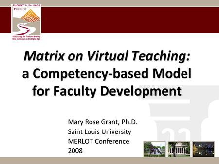 Matrix on Virtual Teaching: a Competency-based Model for Faculty Development Mary Rose Grant, Ph.D. Saint Louis University MERLOT Conference 2008.