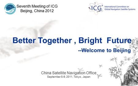 1 Seventh Meeting of ICG Beijing, China 2012 China Satellite Navigation Office September 5-9, 2011, Tokyo, Japan Better Together, Bright Future --Welcome.