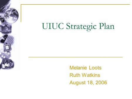 UIUC Strategic Plan Melanie Loots Ruth Watkins August 18, 2006.