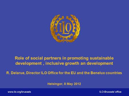 Www.ilo.org/brussels ILO-Brussels' office Role of social partners in promoting sustainable development, inclusive growth an development R. Delarue, Director.