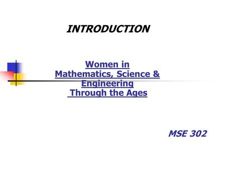 MSE 302 INTRODUCTION Women in Mathematics, Science & Engineering Through the Ages.