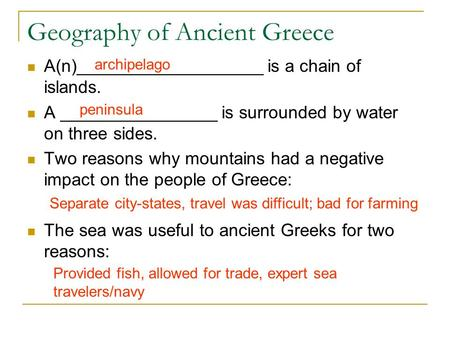 Geography of Ancient Greece A(n)___________________ is a chain of islands. A ________________ is surrounded by water on three sides. Two reasons why mountains.