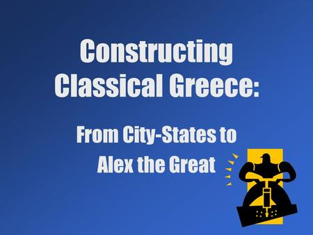 Constructing Classical Greece: From City-States to Alex the Great.