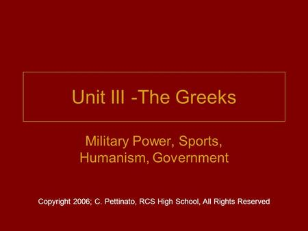 Unit III -The Greeks Military Power, Sports, Humanism, Government Copyright 2006; C. Pettinato, RCS High School, All Rights Reserved.