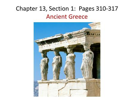 Chapter 13, Section 1: Pages 310-317 Ancient Greece.