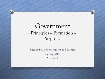 Government - Principles – Formation – Purposes - United States Government and Politics Spring 2015 Miss Beck.