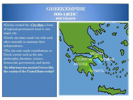 Greek Empire 800-146 BC (650 years) Greeks created the City-State, a form of regional government loyal to one major city. Greek city-states made war with.