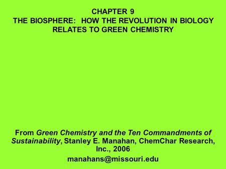 CHAPTER 9 THE BIOSPHERE: HOW THE REVOLUTION IN BIOLOGY RELATES TO GREEN CHEMISTRY From Green Chemistry <strong>and</strong> the Ten Commandments of Sustainability, Stanley.
