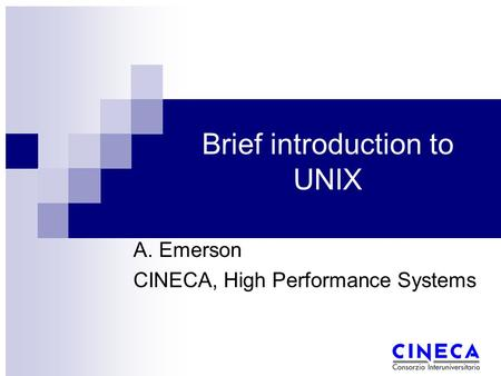 Brief introduction to UNIX A. Emerson CINECA, High Performance Systems.