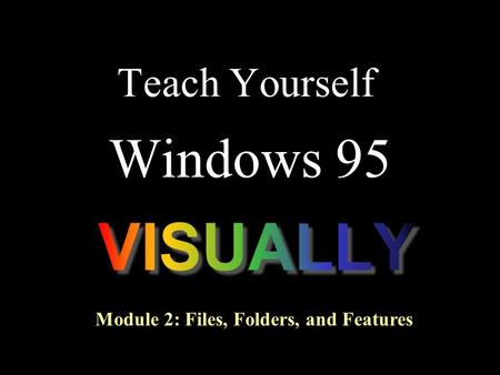 Teach Yourself Windows 95 Module 2: Files, Folders, and Features.