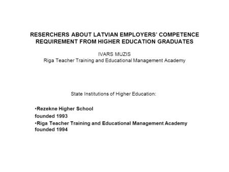 RESERCHERS ABOUT LATVIAN EMPLOYERS' COMPETENCE REQUIREMENT FROM HIGHER EDUCATION GRADUATES IVARS MUZIS Riga Teacher Training and Educational Management.