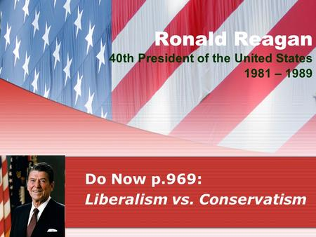 Ronald Reagan 40th President of the United States 1981 – 1989 Do Now p.969: Liberalism vs. Conservatism.