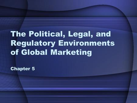 The Political, Legal, and Regulatory Environments of Global Marketing Chapter 5.