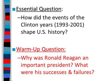 ■ Essential Question ■ Essential Question: – How did the events of the Clinton years (1993-2001) shape U.S. history? ■ Warm-Up Question: – Why was Ronald.