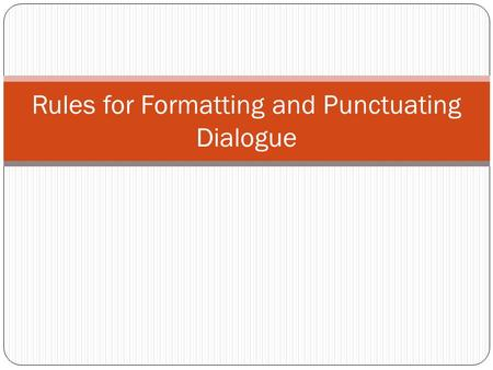 Rules for Formatting and Punctuating Dialogue. Rule #1 Use quotation marks to begin and end a direct quotation. Separate the quotation from the rest of.