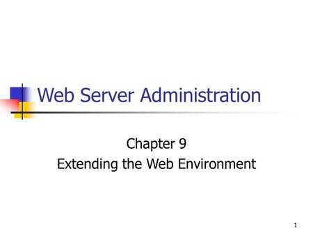 1 Web Server Administration Chapter 9 Extending the Web Environment.
