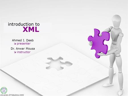 XML introduction to Ahmed I. Deeb Dr. Anwar Mousa  presenter  instructor University Of Palestine-2009.