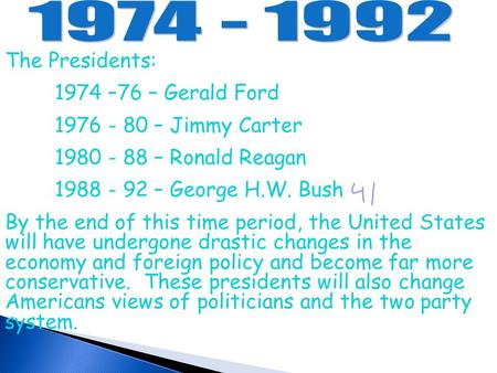 The Presidents: 1974 –76 – Gerald Ford 1976 - 80 – Jimmy Carter 1980 - 88 – Ronald Reagan 1988 - 92 – George H.W. Bush By the end of this time period,