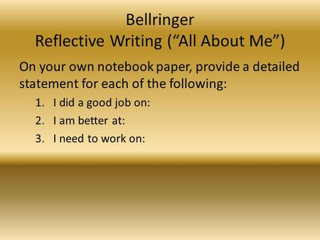 "Bellringer Reflective Writing (""All About Me"") On your own notebook paper, provide a detailed statement for each of the following: 1.I did a good job on:"