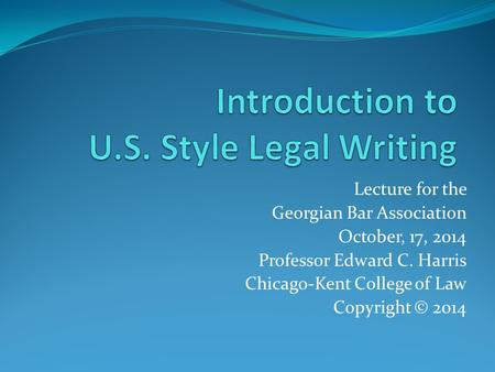 Lecture for the Georgian Bar Association October, 17, 2014 Professor Edward C. Harris Chicago-Kent College of Law Copyright © 2014.