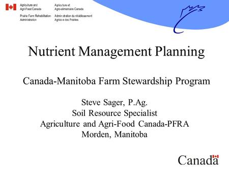 Nutrient Management Planning Canada-Manitoba Farm Stewardship Program Steve Sager, P.Ag. Soil Resource Specialist Agriculture and Agri-Food Canada-PFRA.