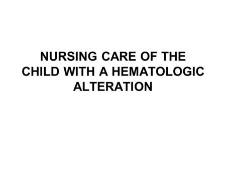 NURSING CARE OF THE CHILD WITH A HEMATOLOGIC ALTERATION.
