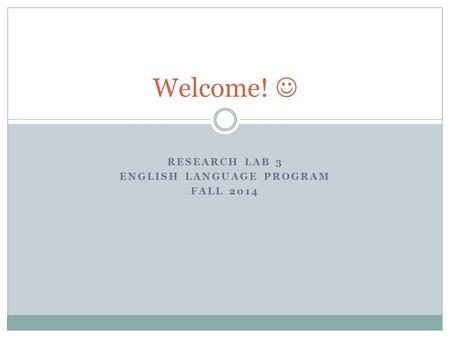 RESEARCH LAB 3 ENGLISH LANGUAGE PROGRAM FALL 2014 Welcome!