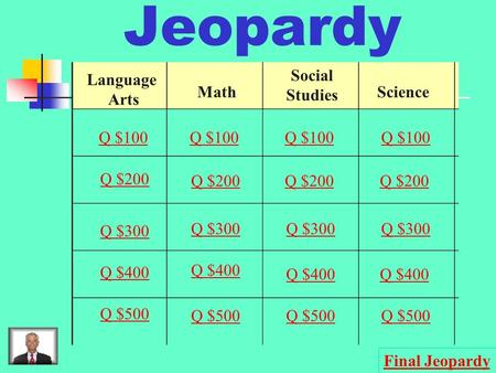 Jeopardy Language Arts Math Social Studies Science Q $100 Q $200 Q $300 Q $400 Q $500 Q $100 Q $200 Q $300 Q $400 Q $500 Final Jeopardy.