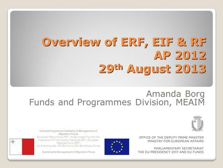 Overview of ERF, EIF & RF AP 2012 29 th August 2013 Amanda Borg Funds and Programmes Division, MEAIM General Programme Solidarity & Management of Migration.