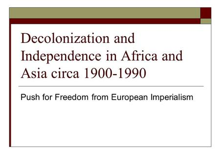 Decolonization and Independence in Africa and Asia circa 1900-1990 Push for Freedom from European Imperialism.
