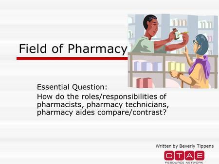 Field of Pharmacy Essential Question: How do the roles/responsibilities of pharmacists, pharmacy technicians, pharmacy aides compare/contrast? Written.