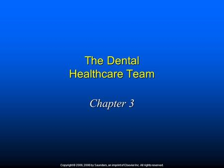 The Dental Healthcare Team Chapter 3 Copyright © 2009, 2006 by Saunders, an imprint of Elsevier Inc. All rights reserved.
