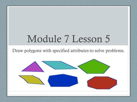 Module 7 Lesson 5 Draw polygons with specified attributes to solve problems.
