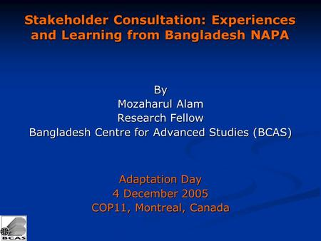 Stakeholder Consultation: Experiences and Learning from Bangladesh NAPA By Mozaharul Alam Research Fellow Bangladesh Centre for Advanced Studies (BCAS)