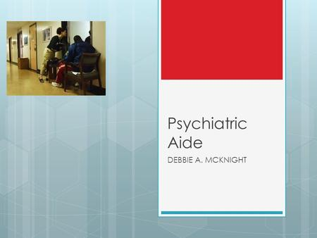 Psychiatric Aide DEBBIE A. MCKNIGHT. Psychiatric Aide Psychiatric aides and technicians are nursing aides that work specifically with mental health patients.