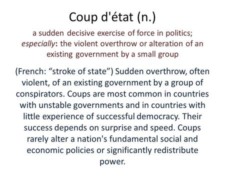 Coup d'état (n.) a sudden decisive exercise of force in politics; especially: the violent overthrow or alteration of an existing government by a small.