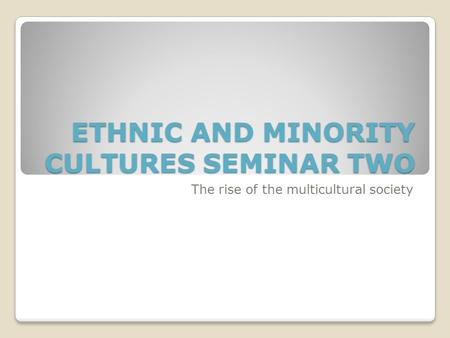 ETHNIC AND MINORITY CULTURES SEMINAR TWO The rise <strong>of</strong> the multicultural society.