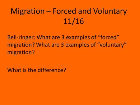 "Migration – Forced and Voluntary 11/16 Bell-ringer: What are 3 examples of ""forced"" migration? What are 3 examples of ""voluntary"" migration? What is the."