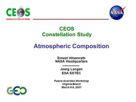 CEOS Constellation Study Atmospheric Composition Ernest Hilsenrath NASA Headquarters Joerg Langen ESA ESTEC Future Activities Workshop Virginia Beach March.