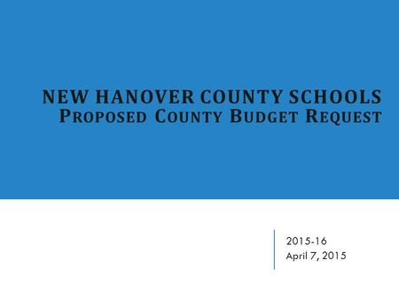 NEW HANOVER COUNTY SCHOOLS P ROPOSED C OUNTY B UDGET R EQUEST 2015-16 April 7, 2015.