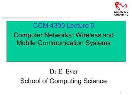 1 CCM 4300 Lecture 5 Computer Networks: Wireless and Mobile Communication <strong>Systems</strong> Dr E. Ever School of Computing Science.