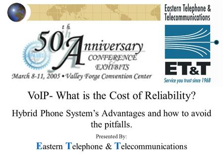 VoIP- What is the Cost of Reliability? Hybrid Phone System's Advantages and how to avoid the pitfalls. Presented By: E astern T elephone & T elecommunications.