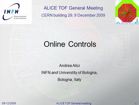 09/12/2009ALICE TOF General meeting 1 Online Controls Andrea Alici INFN and Universtity of Bologna, Bologna, Italy ALICE TOF General Meeting CERN building.