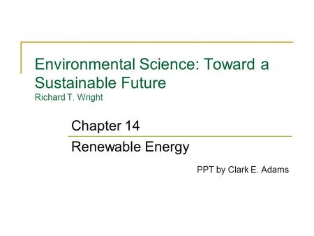 Environmental Science: Toward a Sustainable Future Richard T. Wright Renewable Energy PPT by Clark E. Adams Chapter 14.
