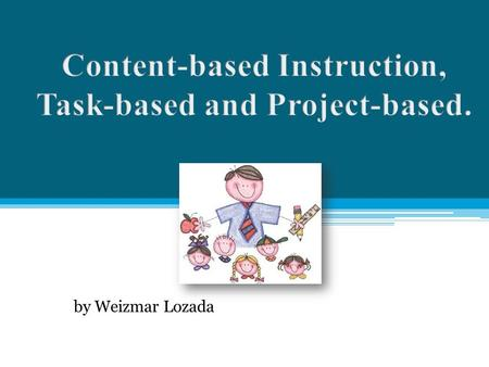By Weizmar Lozada. Content-based Instruction Use of content from other disciplines in language teaching. Build on students' previous knowledge. Students.