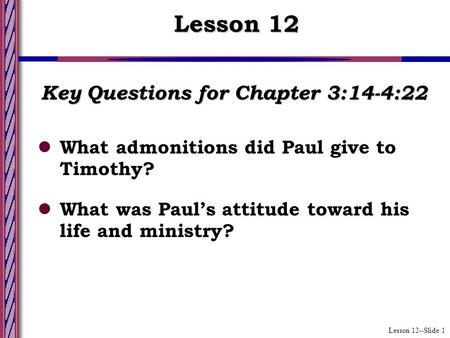 Lesson 12--Slide 1 Key Questions for Chapter 3:14-4:22 What admonitions did Paul give to Timothy? What was Paul's attitude toward his life and ministry?