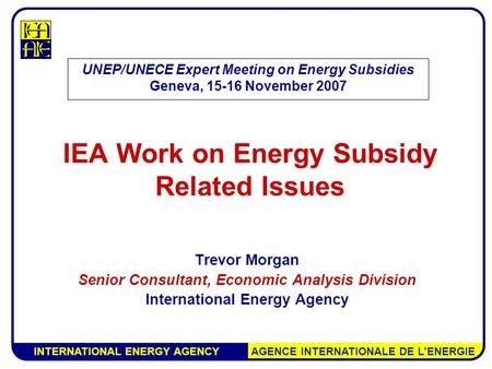 INTERNATIONAL ENERGY AGENCY AGENCE INTERNATIONALE DE L'ENERGIE IEA Work on Energy Subsidy Related Issues Trevor Morgan Senior Consultant, Economic Analysis.