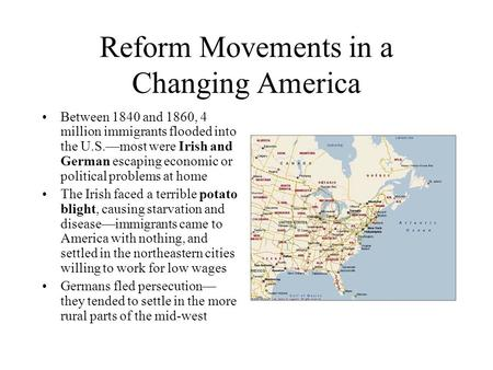 Reform Movements in a Changing America Between 1840 and 1860, 4 million immigrants flooded into the U.S.—most were Irish and German escaping economic or.